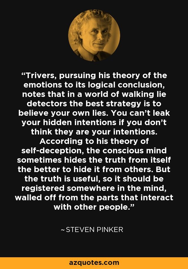 Trivers, pursuing his theory of the emotions to its logical conclusion, notes that in a world of walking lie detectors the best strategy is to believe your own lies. You can't leak your hidden intentions if you don't think they are your intentions. According to his theory of self-deception, the conscious mind sometimes hides the truth from itself the better to hide it from others. But the truth is useful, so it should be registered somewhere in the mind, walled off from the parts that interact with other people. - Steven Pinker