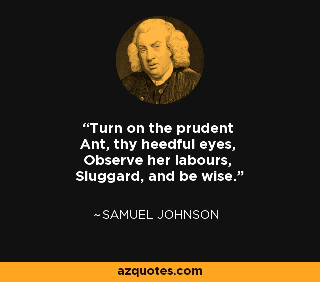 Turn on the prudent Ant, thy heedful eyes, Observe her labours, Sluggard, and be wise. - Samuel Johnson