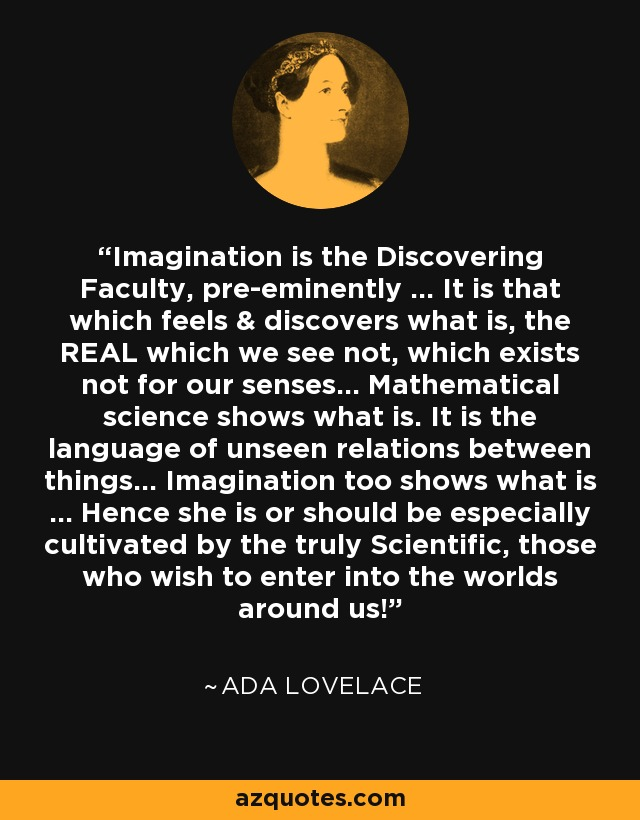 Imagination is the Discovering Faculty, pre-eminently ... It is that which feels & discovers what is, the REAL which we see not, which exists not for our senses... Mathematical science shows what is. It is the language of unseen relations between things... Imagination too shows what is ... Hence she is or should be especially cultivated by the truly Scientific, those who wish to enter into the worlds around us! - Ada Lovelace