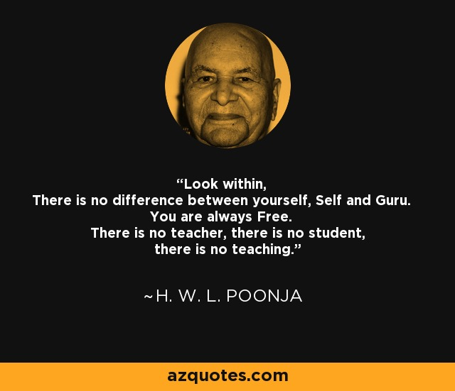 Look within, There is no difference between yourself, Self and Guru. You are always Free. There is no teacher, there is no student, there is no teaching. - H. W. L. Poonja