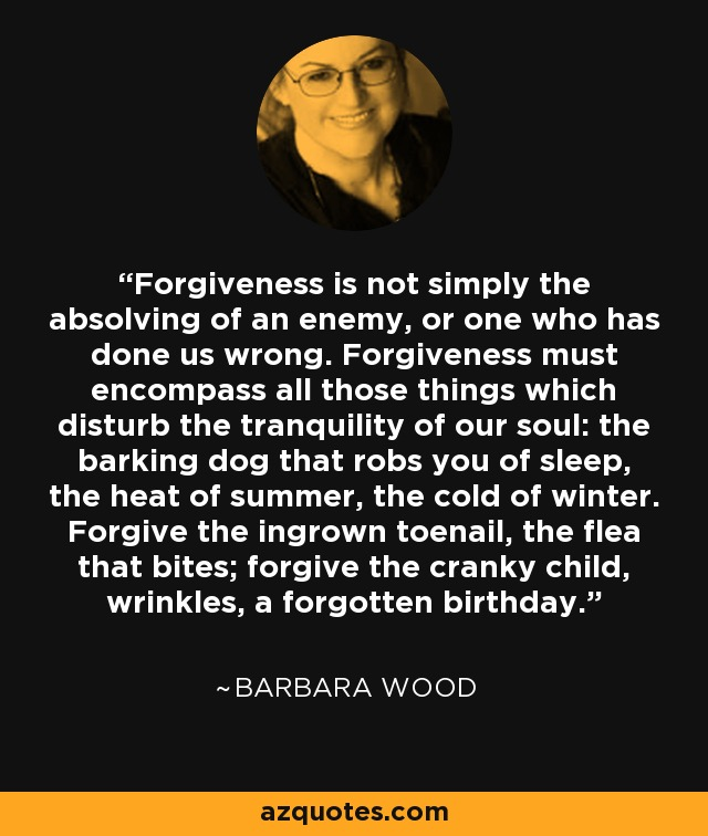 Forgiveness is not simply the absolving of an enemy, or one who has done us wrong. Forgiveness must encompass all those things which disturb the tranquility of our soul: the barking dog that robs you of sleep, the heat of summer, the cold of winter. Forgive the ingrown toenail, the flea that bites; forgive the cranky child, wrinkles, a forgotten birthday. - Barbara Wood