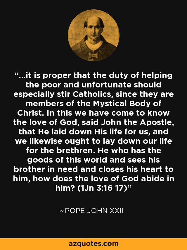 ...it is proper that the duty of helping the poor and unfortunate should especially stir Catholics, since they are members of the Mystical Body of Christ. In this we have come to know the love of God, said John the Apostle, that He laid down His life for us, and we likewise ought to lay down our life for the brethren. He who has the goods of this world and sees his brother in need and closes his heart to him, how does the love of God abide in him? (1Jn 3:16 17) - Pope John XXII