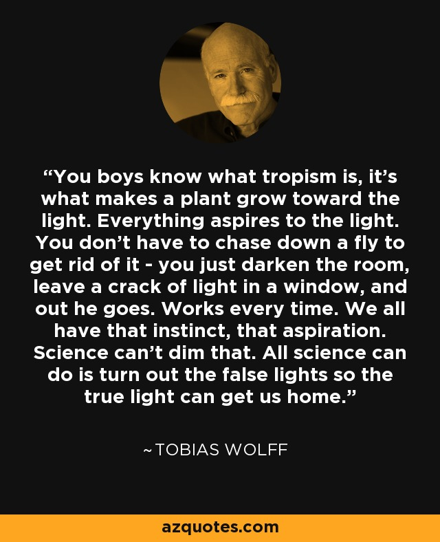 You boys know what tropism is, it's what makes a plant grow toward the light. Everything aspires to the light. You don't have to chase down a fly to get rid of it - you just darken the room, leave a crack of light in a window, and out he goes. Works every time. We all have that instinct, that aspiration. Science can't dim that. All science can do is turn out the false lights so the true light can get us home. - Tobias Wolff