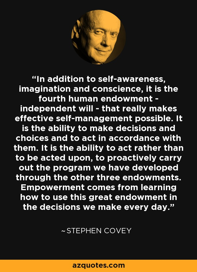 In addition to self-awareness, imagination and conscience, it is the fourth human endowment - independent will - that really makes effective self-management possible. It is the ability to make decisions and choices and to act in accordance with them. It is the ability to act rather than to be acted upon, to proactively carry out the program we have developed through the other three endowments. Empowerment comes from learning how to use this great endowment in the decisions we make every day. - Stephen Covey