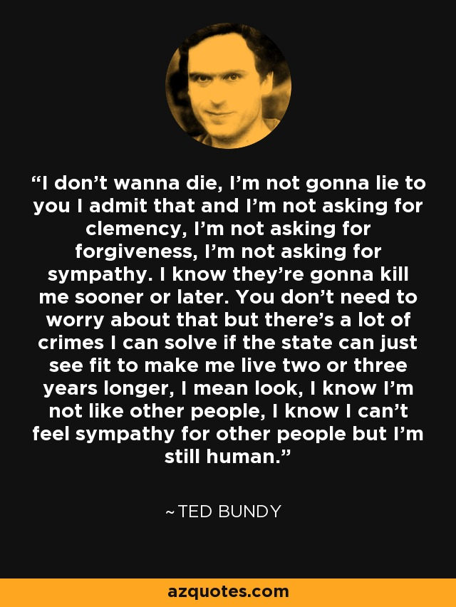 """""""I don't wanna die, I'm not gonna lie to you. I admin that and I'm not asking for clemency. I""""m not asking for forgiveness. I'm not asking for sympathy. I know they're going to kill me sooner or later...but there's a lot of crimes I can solve if they state can just see fit to make me live two or three years long. I know I'm not like other people, I know I can't feel sympathy for other people, but I'm still human."""
