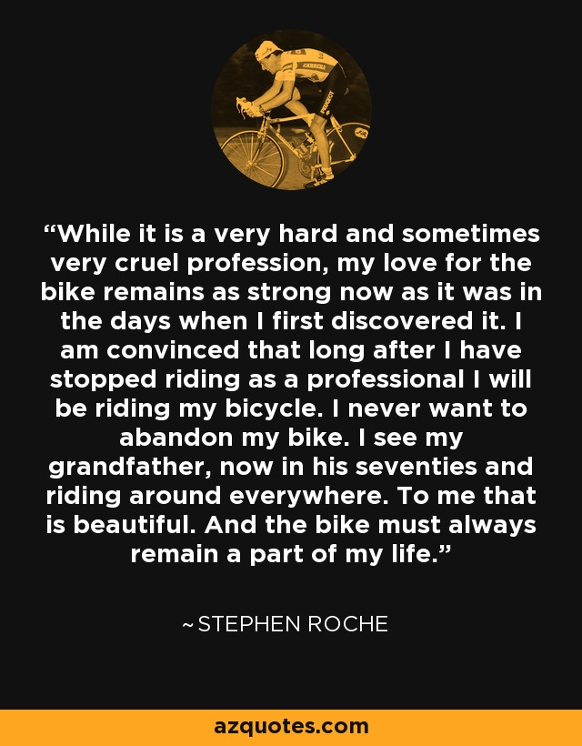 While it is a very hard and sometimes very cruel profession, my love for the bike remains as strong now as it was in the days when I first discovered it. I am convinced that long after I have stopped riding as a professional I will be riding my bicycle. I never want to abandon my bike. I see my grandfather, now in his seventies and riding around everywhere. To me that is beautiful. And the bike must always remain a part of my life. - Stephen Roche