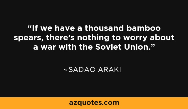 If we have a thousand bamboo spears, there's nothing to worry about a war with the Soviet Union. - Sadao Araki