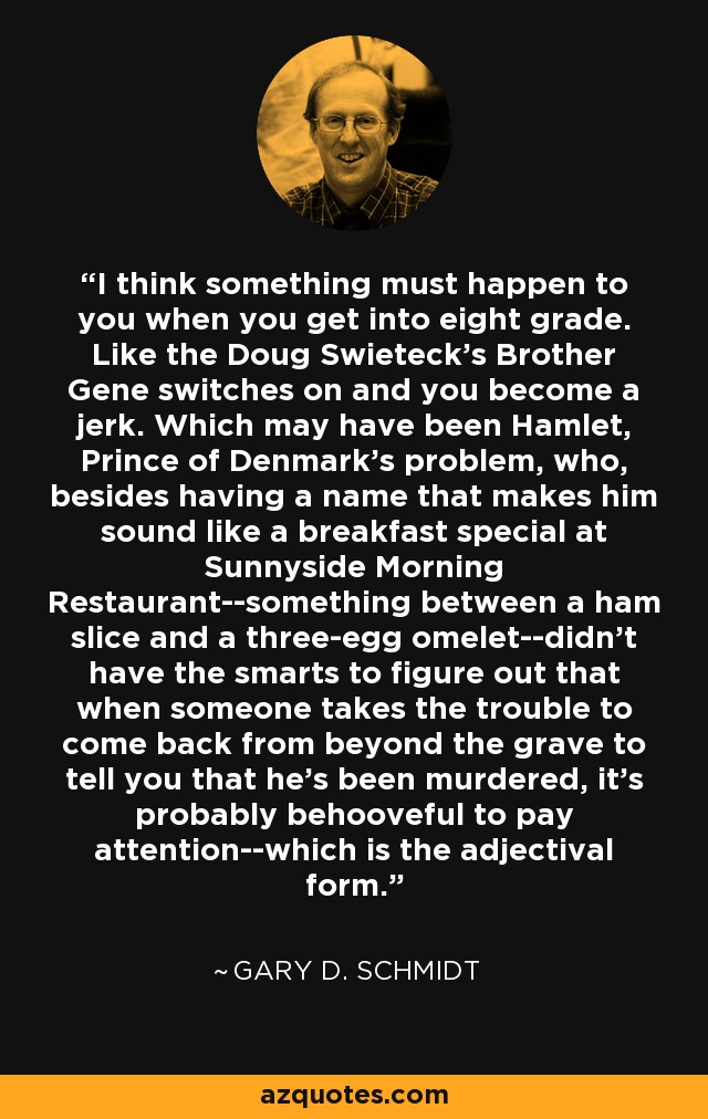 I think something must happen to you when you get into eight grade. Like the Doug Swieteck's Brother Gene switches on and you become a jerk. Which may have been Hamlet, Prince of Denmark's problem, who, besides having a name that makes him sound like a breakfast special at Sunnyside Morning Restaurant--something between a ham slice and a three-egg omelet--didn't have the smarts to figure out that when someone takes the trouble to come back from beyond the grave to tell you that he's been murdered, it's probably behooveful to pay attention--which is the adjectival form. - Gary D. Schmidt