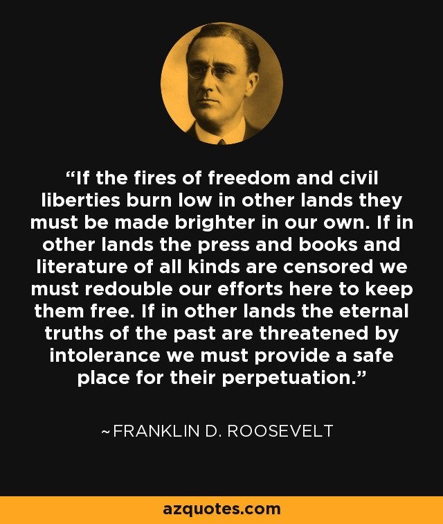 If the fires of freedom and civil liberties burn low in other lands they must be made brighter in our own. If in other lands the press and books and literature of all kinds are censored we must redouble our efforts here to keep them free. If in other lands the eternal truths of the past are threatened by intolerance we must provide a safe place for their perpetuation. - Franklin D. Roosevelt