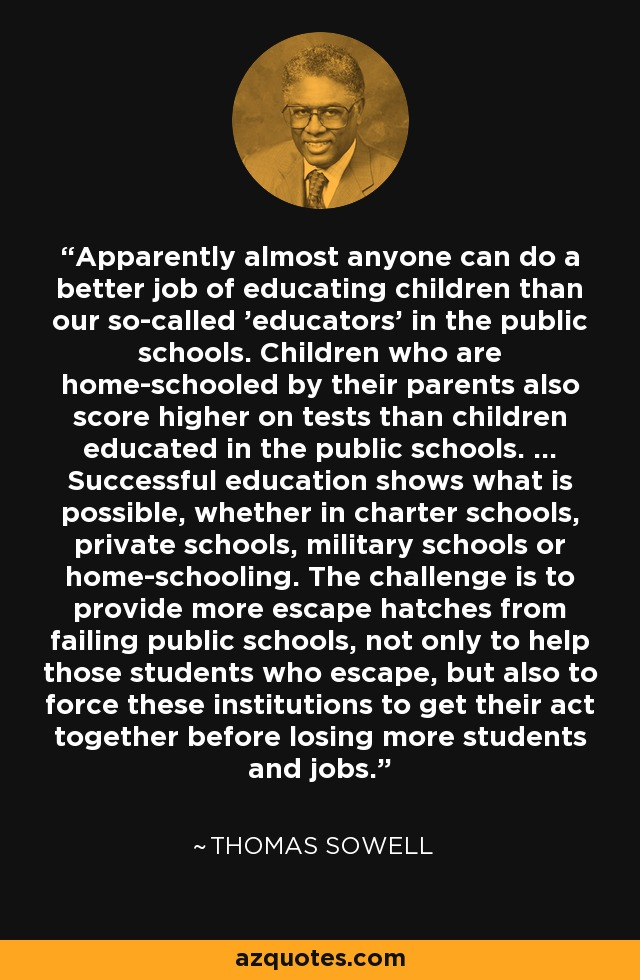 Apparently almost anyone can do a better job of educating children than our so-called 'educators' in the public schools. Children who are home-schooled by their parents also score higher on tests than children educated in the public schools. ... Successful education shows what is possible, whether in charter schools, private schools, military schools or home-schooling. The challenge is to provide more escape hatches from failing public schools, not only to help those students who escape, but also to force these institutions to get their act together before losing more students and jobs. - Thomas Sowell