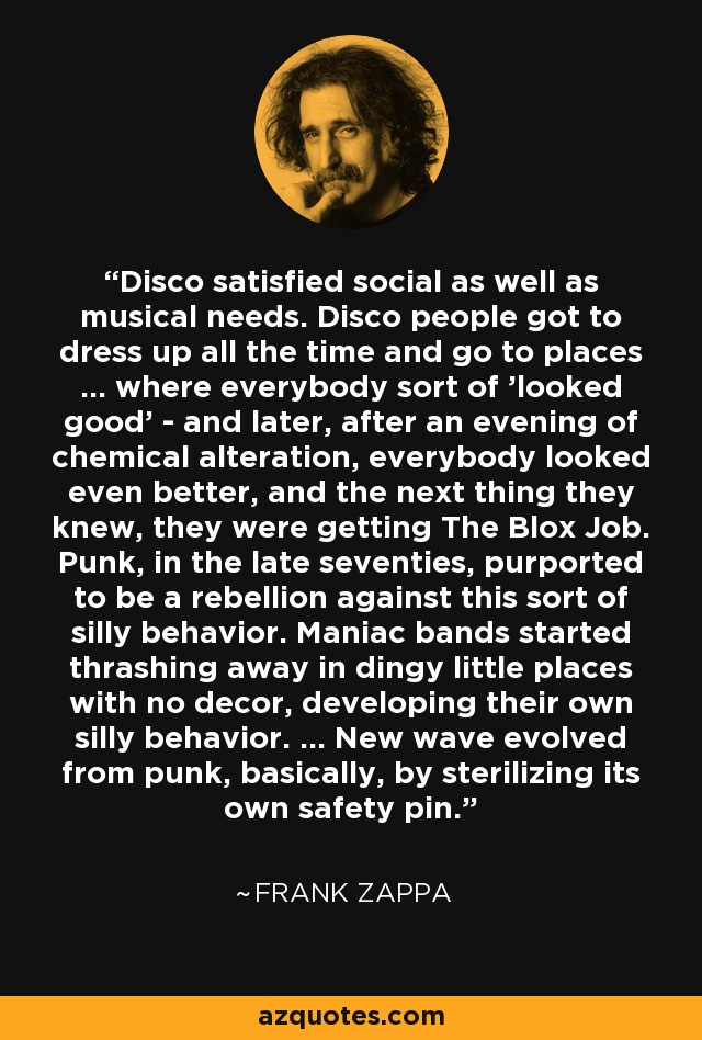 Disco satisfied social as well as musical needs. Disco people got to dress up all the time and go to places ... where everybody sort of 'looked good' - and later, after an evening of chemical alteration, everybody looked even better, and the next thing they knew, they were getting The Blox Job. Punk, in the late seventies, purported to be a rebellion against this sort of silly behavior. Maniac bands started thrashing away in dingy little places with no decor, developing their own silly behavior. ... New wave evolved from punk, basically, by sterilizing its own safety pin. - Frank Zappa