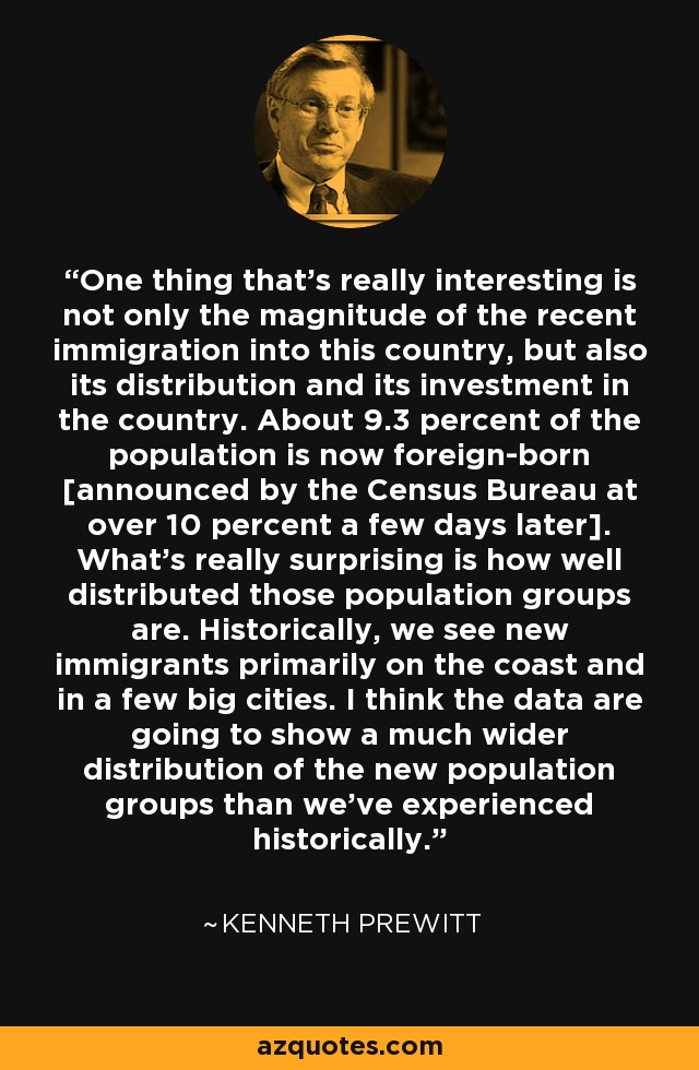 One thing that's really interesting is not only the magnitude of the recent immigration into this country, but also its distribution and its investment in the country. About 9.3 percent of the population is now foreign-born [announced by the Census Bureau at over 10 percent a few days later]. What's really surprising is how well distributed those population groups are. Historically, we see new immigrants primarily on the coast and in a few big cities. I think the data are going to show a much wider distribution of the new population groups than we've experienced historically. - Kenneth Prewitt