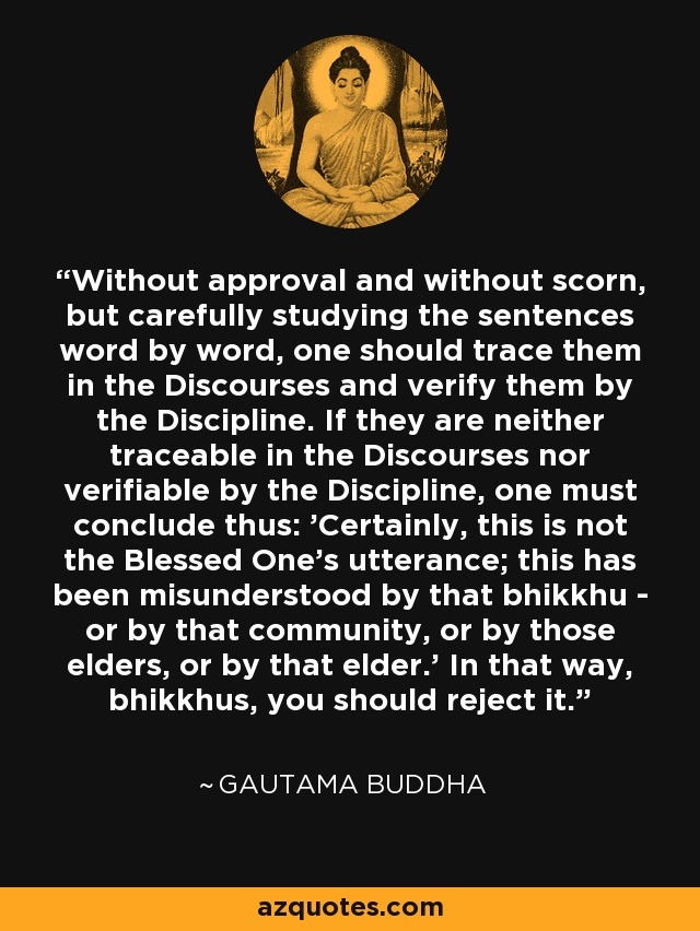 Without approval and without scorn, but carefully studying the sentences word by word, one should trace them in the Discourses and verify them by the Discipline. If they are neither traceable in the Discourses nor verifiable by the Discipline, one must conclude thus: 'Certainly, this is not the Blessed One's utterance; this has been misunderstood by that bhikkhu - or by that community, or by those elders, or by that elder.' In that way, bhikkhus, you should reject it. - Gautama Buddha