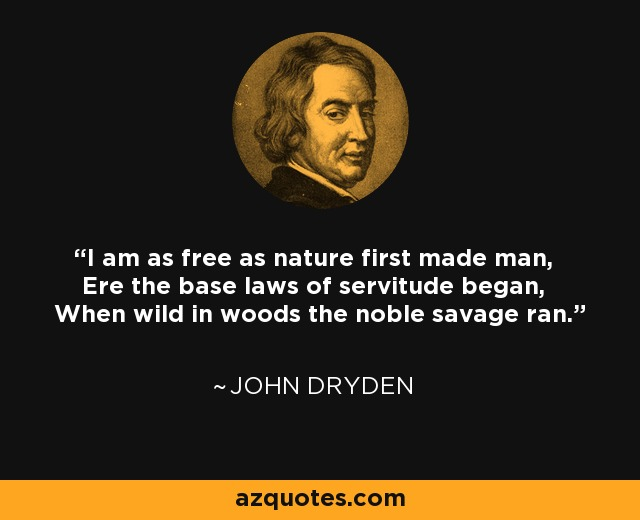 I am as free as nature first made man, Ere the base laws of servitude began, When wild in woods the noble savage ran. - John Dryden