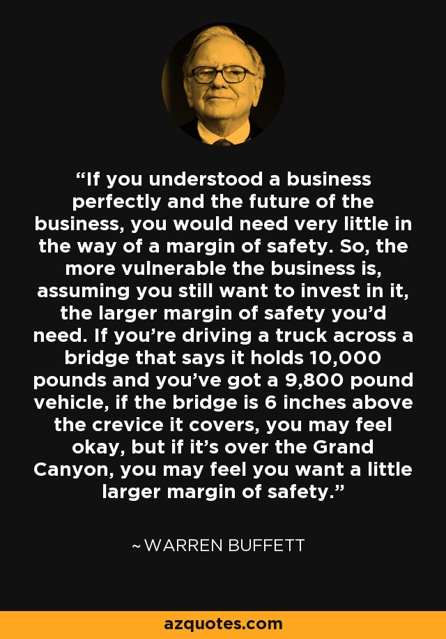 If you understood a business perfectly and the future of the business, you would need very little in the way of a margin of safety. So, the more vulnerable the business is, assuming you still want to invest in it, the larger margin of safety you'd need. If you're driving a truck across a bridge that says it holds 10,000 pounds and you've got a 9,800 pound vehicle, if the bridge is 6 inches above the crevice it covers, you may feel okay, but if it's over the Grand Canyon, you may feel you want a little larger margin of safety. - Warren Buffett