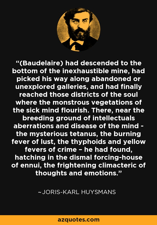 (Baudelaire) had descended to the bottom of the inexhaustible mine, had picked his way along abandoned or unexplored galleries, and had finally reached those districts of the soul where the monstrous vegetations of the sick mind flourish. There, near the breeding ground of intellectuals aberrations and disease of the mind - the mysterious tetanus, the burning fever of lust, the thyphoids and yellow fevers of crime – he had found, hatching in the dismal forcing-house of ennui, the frightening climacteric of thoughts and emotions. - Joris-Karl Huysmans