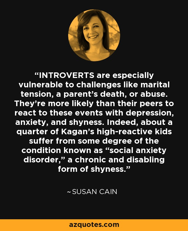 """INTROVERTS are especially vulnerable to challenges like marital tension, a parent's death, or abuse. They're more likely than their peers to react to these events with depression, anxiety, and shyness. Indeed, about a quarter of Kagan's high-reactive kids suffer from some degree of the condition known as """"social anxiety disorder,"""" a chronic and disabling form of shyness. - Susan Cain"""