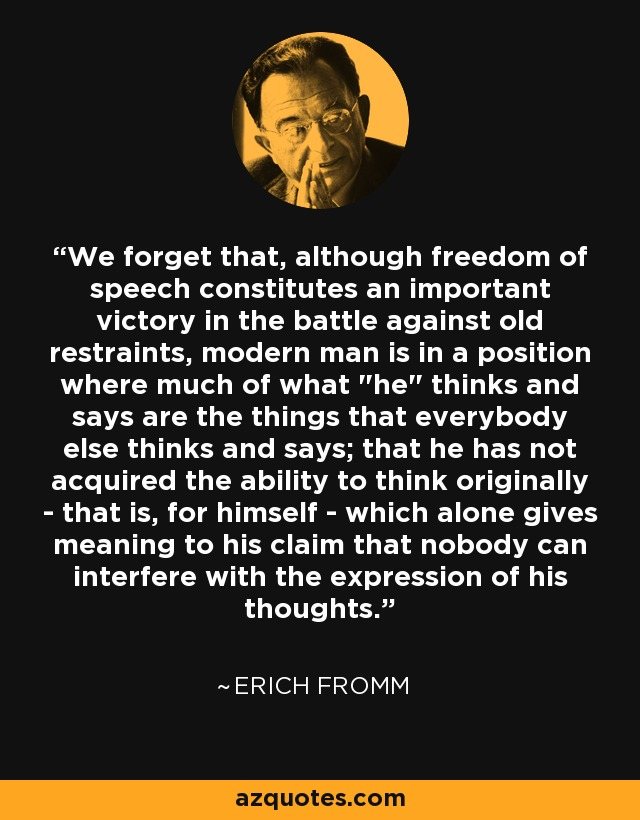 We forget that, although freedom of speech constitutes an important victory in the battle against old restraints, modern man is in a position where much of what