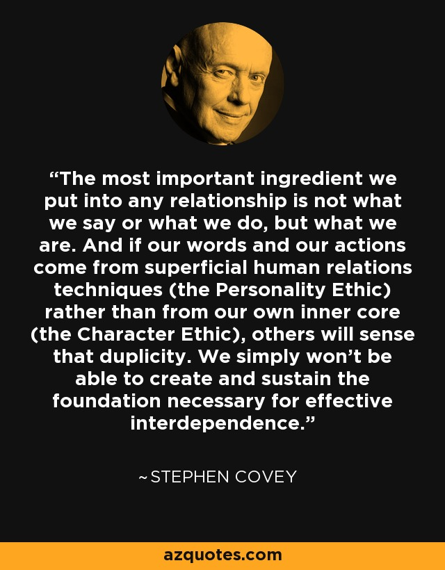 The most important ingredient we put into any relationship is not what we say or what we do, but what we are. And if our words and our actions come from superficial human relations techniques (the Personality Ethic) rather than from our own inner core (the Character Ethic), others will sense that duplicity. We simply won't be able to create and sustain the foundation necessary for effective interdependence. - Stephen Covey