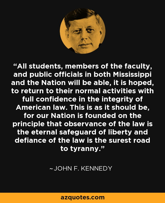All students, members of the faculty, and public officials in both Mississippi and the Nation will be able, it is hoped, to return to their normal activities with full confidence in the integrity of American law. This is as it should be, for our Nation is founded on the principle that observance of the law is the eternal safeguard of liberty and defiance of the law is the surest road to tyranny. - John F. Kennedy