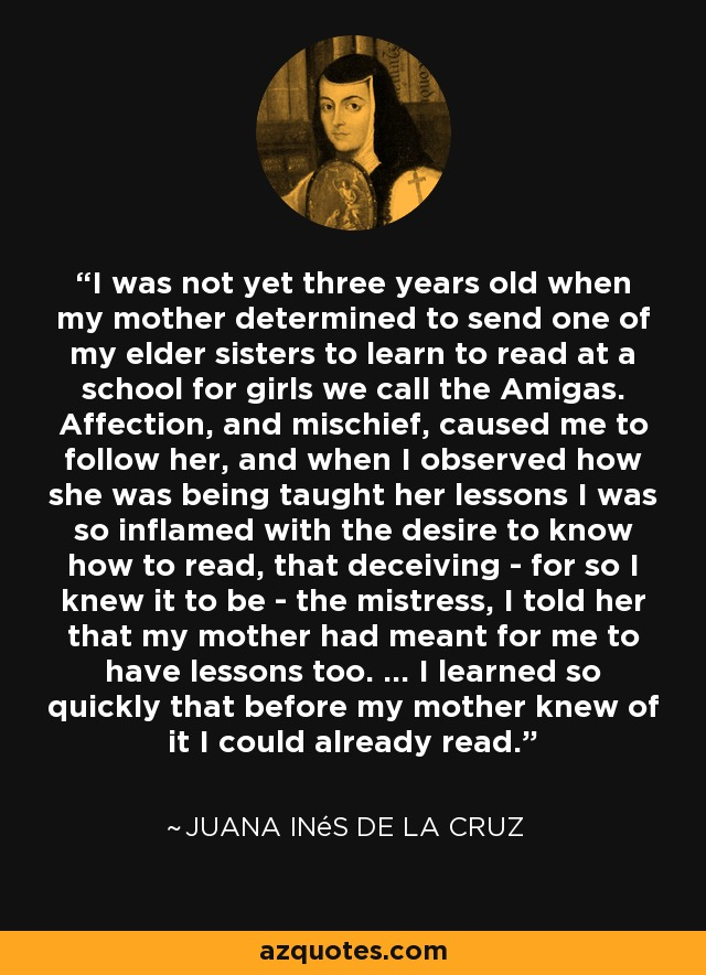 I was not yet three years old when my mother determined to send one of my elder sisters to learn to read at a school for girls we call the Amigas. Affection, and mischief, caused me to follow her, and when I observed how she was being taught her lessons I was so inflamed with the desire to know how to read, that deceiving - for so I knew it to be - the mistress, I told her that my mother had meant for me to have lessons too. ... I learned so quickly that before my mother knew of it I could already read. - Juana Inés de la Cruz
