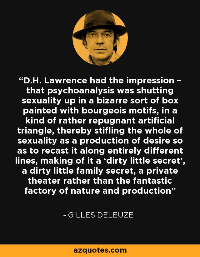 D.H. Lawrence had the impression – that psychoanalysis was shutting sexuality up in a bizarre sort of box painted with bourgeois motifs, in a kind of rather repugnant artificial triangle, thereby stifling the whole of sexuality as a production of desire so as to recast it along entirely different lines, making of it a 'dirty little secret', a dirty little family secret, a private theater rather than the fantastic factory of nature and production - Gilles Deleuze