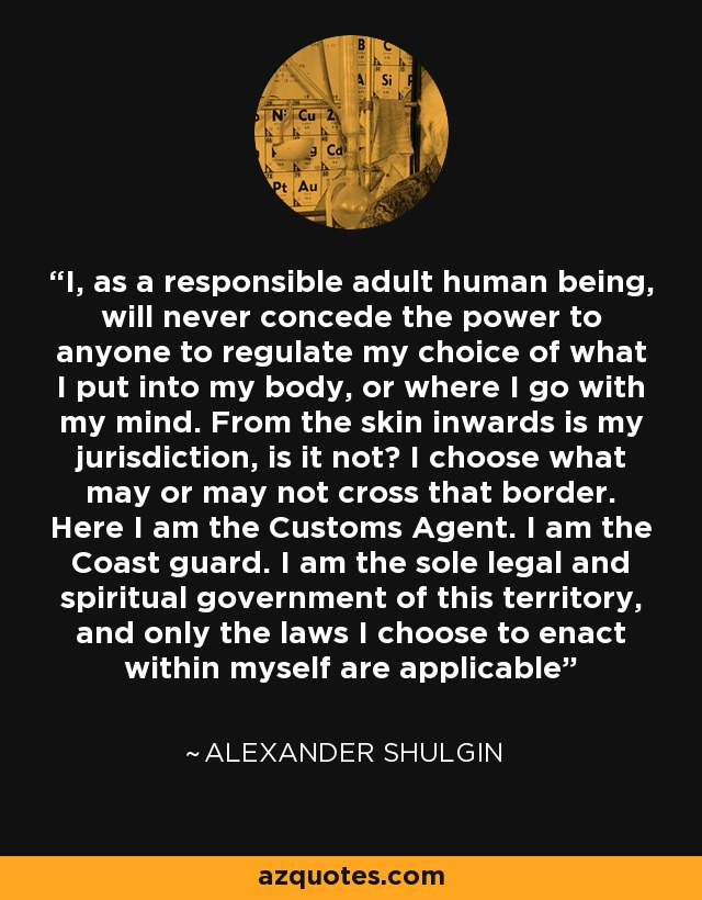I, as a responsible adult human being, will never concede the power to anyone to regulate my choice of what I put into my body, or where I go with my mind. From the skin inwards is my jurisdiction, is it not? I choose what may or may not cross that border. Here I am the Customs Agent. I am the Coast guard. I am the sole legal and spiritual government of this territory, and only the laws I choose to enact within myself are applicable - Alexander Shulgin