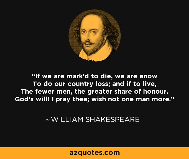If we are mark'd to die, we are enow To do our country loss; and if to live, The fewer men, the greater share of honour. God's will! I pray thee; wish not one man more. - William Shakespeare