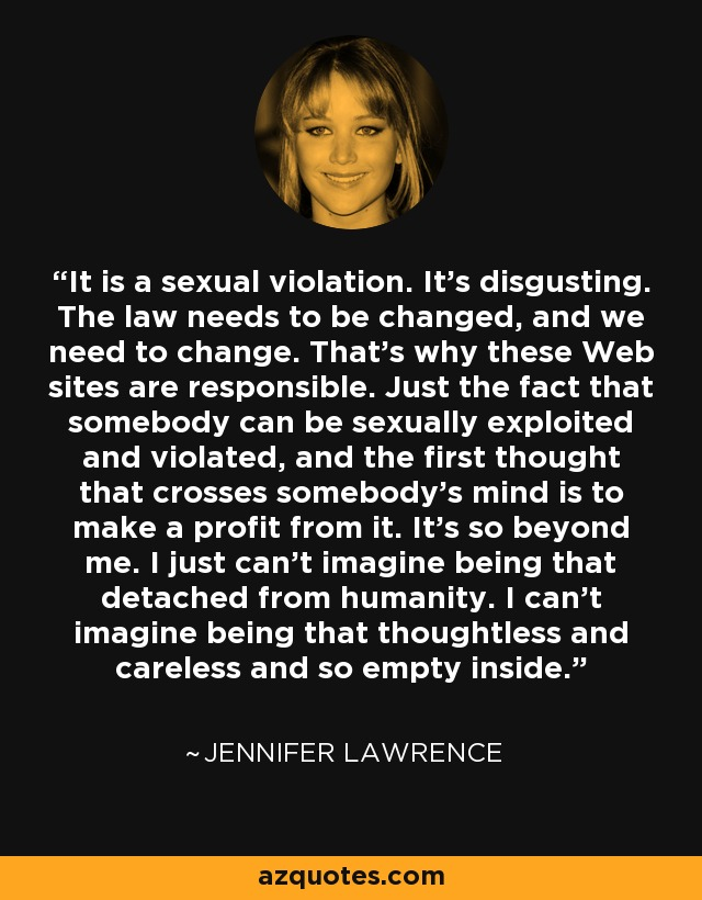 It is a sexual violation. It's disgusting. The law needs to be changed, and we need to change. That's why these Web sites are responsible. Just the fact that somebody can be sexually exploited and violated, and the first thought that crosses somebody's mind is to make a profit from it. It's so beyond me. I just can't imagine being that detached from humanity. I can't imagine being that thoughtless and careless and so empty inside. - Jennifer Lawrence