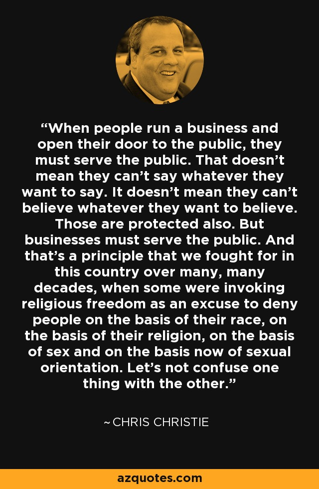When people run a business and open their door to the public, they must serve the public. That doesn't mean they can't say whatever they want to say. It doesn't mean they can't believe whatever they want to believe. Those are protected also. But businesses must serve the public. And that's a principle that we fought for in this country over many, many decades, when some were invoking religious freedom as an excuse to deny people on the basis of their race, on the basis of their religion, on the basis of sex and on the basis now of sexual orientation. Let's not confuse one thing with the other. - Chris Christie