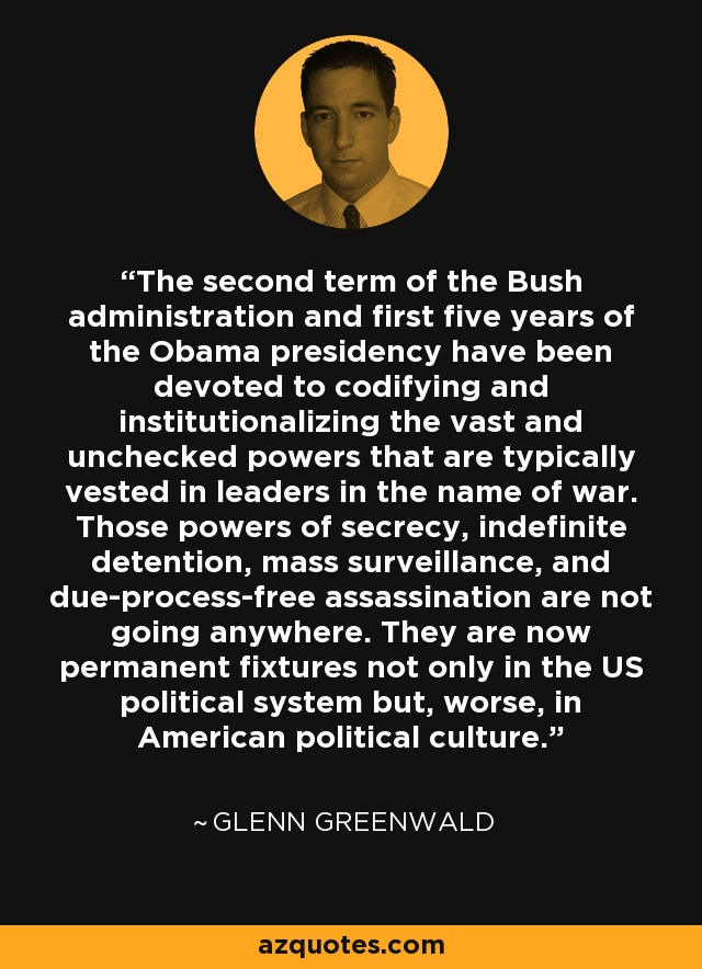 The second term of the Bush administration and first five years of the Obama presidency have been devoted to codifying and institutionalizing the vast and unchecked powers that are typically vested in leaders in the name of war. Those powers of secrecy, indefinite detention, mass surveillance, and due-process-free assassination are not going anywhere. They are now permanent fixtures not only in the US political system but, worse, in American political culture. - Glenn Greenwald