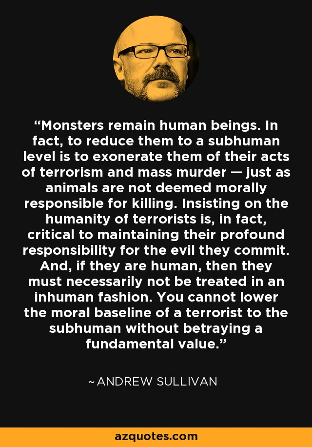 Monsters remain human beings. In fact, to reduce them to a subhuman level is to exonerate them of their acts of terrorism and mass murder — just as animals are not deemed morally responsible for killing. Insisting on the humanity of terrorists is, in fact, critical to maintaining their profound responsibility for the evil they commit. And, if they are human, then they must necessarily not be treated in an inhuman fashion. You cannot lower the moral baseline of a terrorist to the subhuman without betraying a fundamental value. - Andrew Sullivan