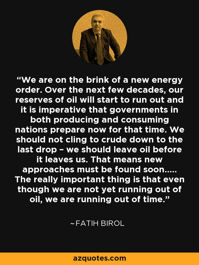 We are on the brink of a new energy order. Over the next few decades, our reserves of oil will start to run out and it is imperative that governments in both producing and consuming nations prepare now for that time. We should not cling to crude down to the last drop – we should leave oil before it leaves us. That means new approaches must be found soon..... The really important thing is that even though we are not yet running out of oil, we are running out of time. - Fatih Birol