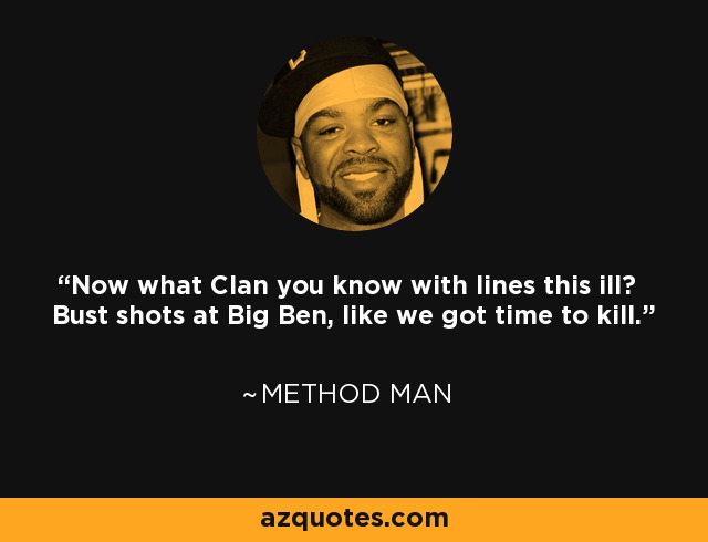 Now what Clan you know with lines this ill? Bust shots at Big Ben, like we got time to kill. - Method Man