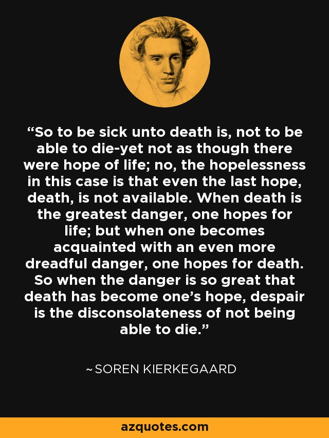So to be sick unto death is, not to be able to die-yet not as though there were hope of life; no, the hopelessness in this case is that even the last hope, death, is not available. When death is the greatest danger, one hopes for life; but when one becomes acquainted with an even more dreadful danger, one hopes for death. So when the danger is so great that death has become one's hope, despair is the disconsolateness of not being able to die. - Soren Kierkegaard