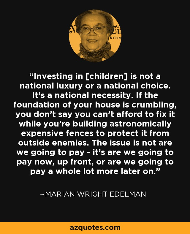 Investing in [children] is not a national luxury or a national choice. It's a national necessity. If the foundation of your house is crumbling, you don't say you can't afford to fix it while you're building astronomically expensive fences to protect it from outside enemies. The issue is not are we going to pay - it's are we going to pay now, up front, or are we going to pay a whole lot more later on. - Marian Wright Edelman