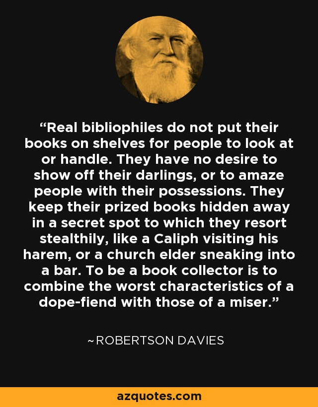 Real bibliophiles do not put their books on shelves for people to look at or handle. They have no desire to show off their darlings, or to amaze people with their possessions. They keep their prized books hidden away in a secret spot to which they resort stealthily, like a Caliph visiting his harem, or a church elder sneaking into a bar. To be a book collector is to combine the worst characteristics of a dope-fiend with those of a miser. - Robertson Davies