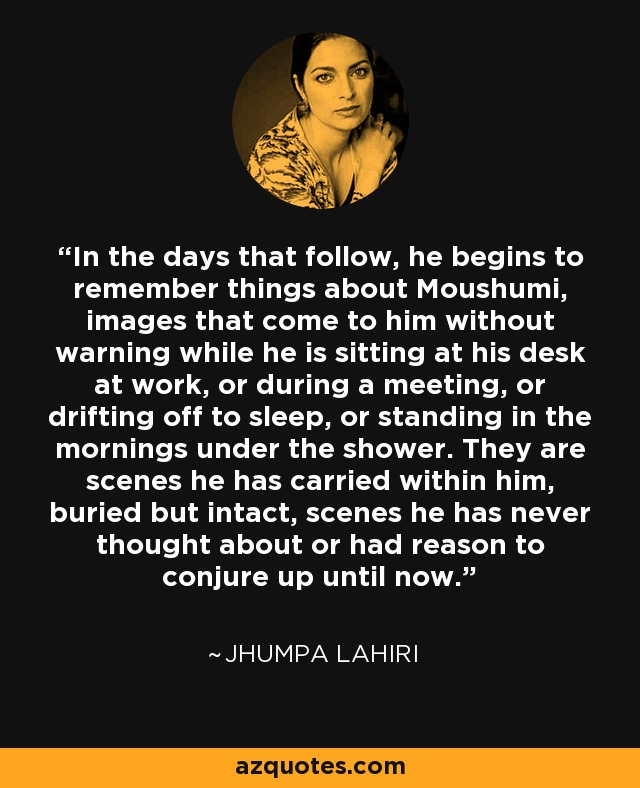 In the days that follow, he begins to remember things about Moushumi, images that come to him without warning while he is sitting at his desk at work, or during a meeting, or drifting off to sleep, or standing in the mornings under the shower. They are scenes he has carried within him, buried but intact, scenes he has never thought about or had reason to conjure up until now. - Jhumpa Lahiri