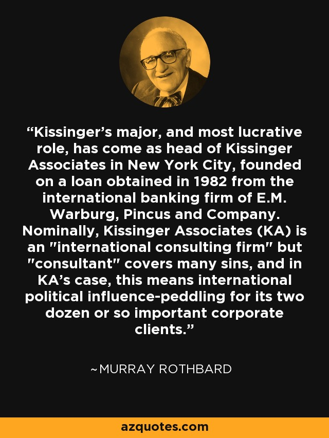 Kissinger's major, and most lucrative role, has come as head of Kissinger Associates in New York City, founded on a loan obtained in 1982 from the international banking firm of E.M. Warburg, Pincus and Company. Nominally, Kissinger Associates (KA) is an