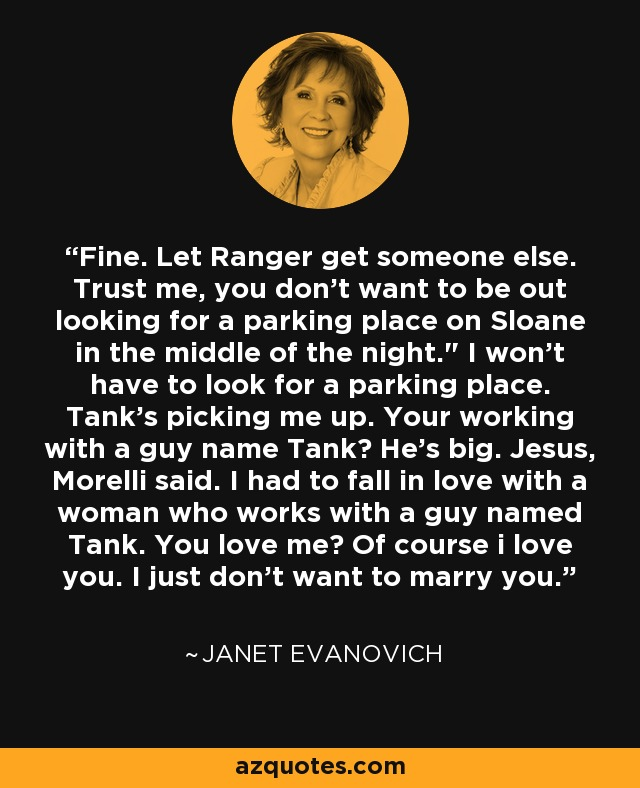 Fine. Let Ranger get someone else. Trust me, you don't want to be out looking for a parking place on Sloane in the middle of the night.