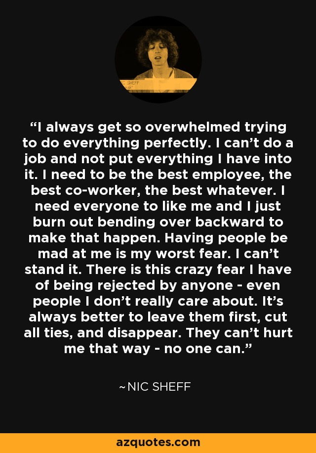 I always get so overwhelmed trying to do everything perfectly. I can't do a job and not put everything I have into it. I need to be the best employee, the best co-worker, the best whatever. I need everyone to like me and I just burn out bending over backward to make that happen. Having people be mad at me is my worst fear. I can't stand it. There is this crazy fear I have of being rejected by anyone - even people I don't really care about. It's always better to leave them first, cut all ties, and disappear. They can't hurt me that way - no one can. - Nic Sheff