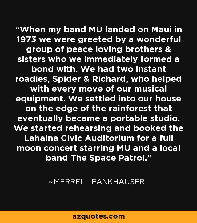 When my band MU landed on Maui in 1973 we were greeted by a wonderful group of peace loving brothers & sisters who we immediately formed a bond with. We had two instant roadies, Spider & Richard, who helped with every move of our musical equipment. We settled into our house on the edge of the rainforest that eventually became a portable studio. We started rehearsing and booked the Lahaina Civic Auditorium for a full moon concert starring MU and a local band The Space Patrol. - Merrell Fankhauser