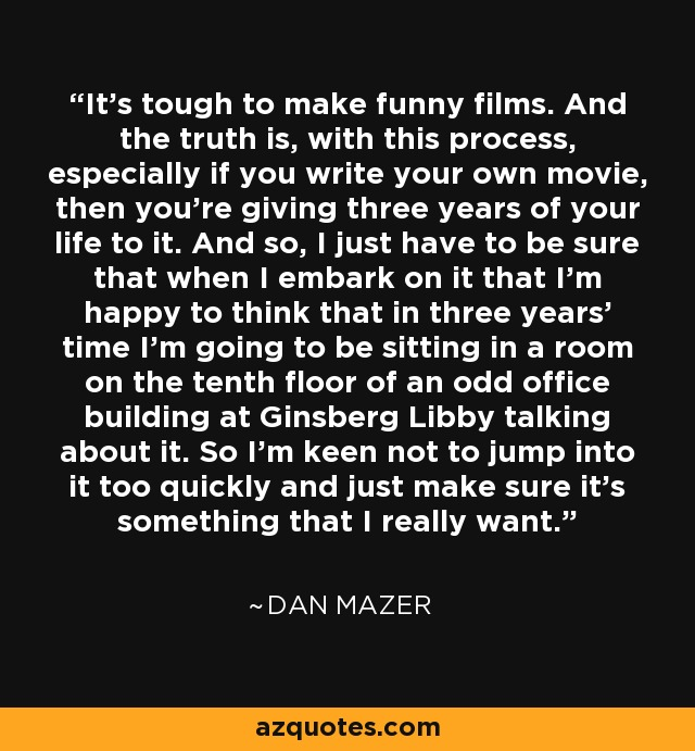 It's tough to make funny films. And the truth is, with this process, especially if you write your own movie, then you're giving three years of your life to it. And so, I just have to be sure that when I embark on it that I'm happy to think that in three years' time I'm going to be sitting in a room on the tenth floor of an odd office building at Ginsberg Libby talking about it. So I'm keen not to jump into it too quickly and just make sure it's something that I really want. - Dan Mazer