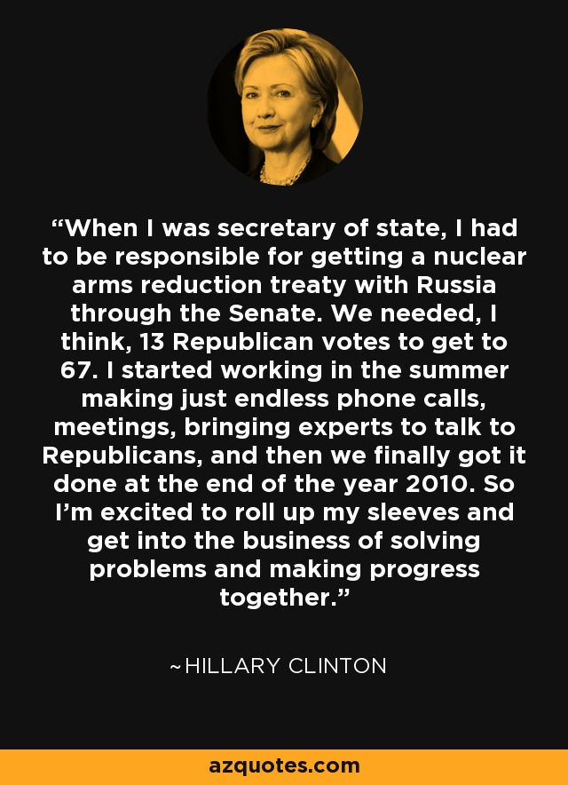 When I was secretary of state, I had to be responsible for getting a nuclear arms reduction treaty with Russia through the Senate. We needed, I think, 13 Republican votes to get to 67. I started working in the summer making just endless phone calls, meetings, bringing experts to talk to Republicans, and then we finally got it done at the end of the year 2010. So I'm excited to roll up my sleeves and get into the business of solving problems and making progress together. - Hillary Clinton