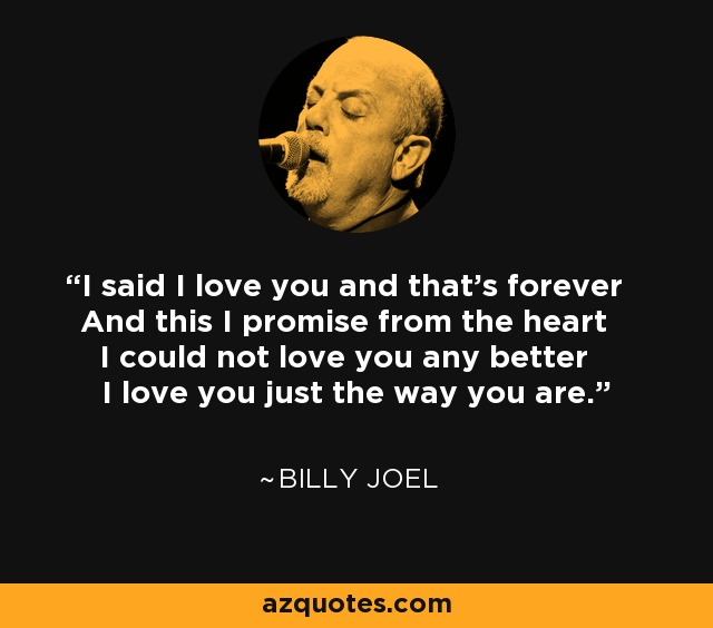 I said I love you and that's forever And this I promise from the heart I could not love you any better I love you just the way you are. - Billy Joel