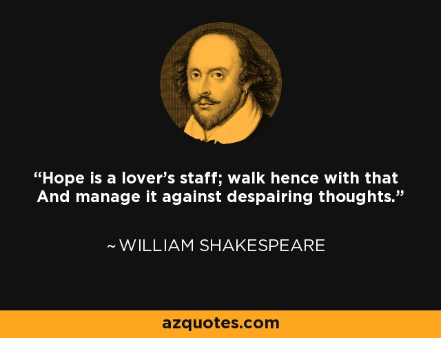 Hope is a lover's staff; walk hence with that And manage it against despairing thoughts. - William Shakespeare