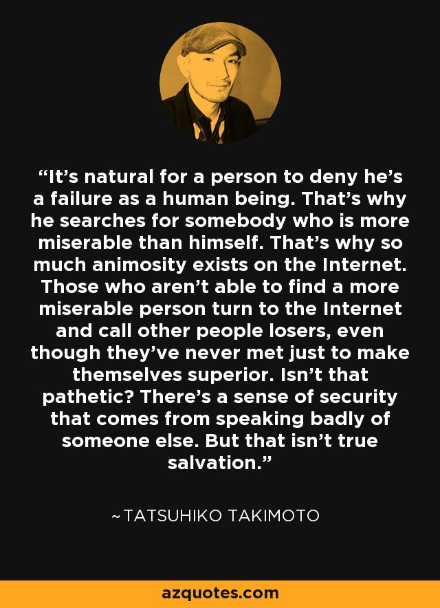 It's natural for a person to deny he's a failure as a human being. That's why he searches for somebody who is more miserable than himself. That's why so much animosity exists on the Internet. Those who aren't able to find a more miserable person turn to the Internet and call other people losers, even though they've never met just to make themselves superior. Isn't that pathetic? There's a sense of security that comes from speaking badly of someone else. But that isn't true salvation. - Tatsuhiko Takimoto