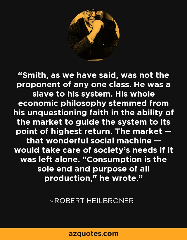 Smith, as we have said, was not the proponent of any one class. He was a slave to his system. His whole economic philosophy stemmed from his unquestioning faith in the ability of the market to guide the system to its point of highest return. The market — that wonderful social machine — would take care of society's needs if it was left alone.