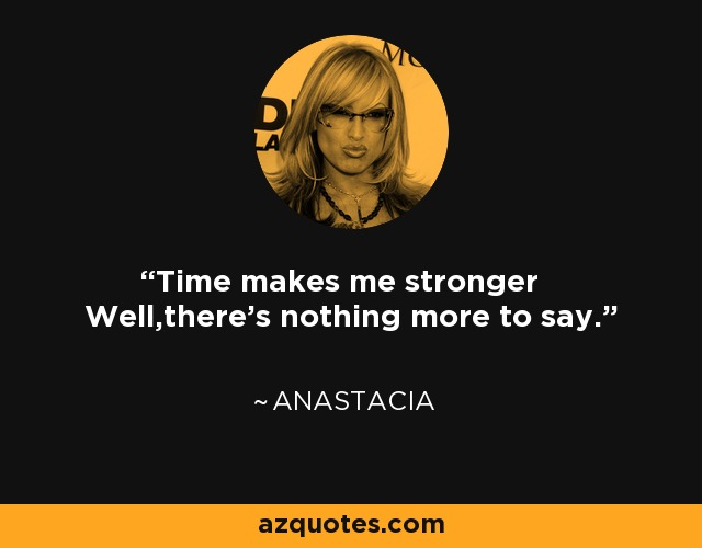 Time makes me stronger Well,there's nothing more to say. - Anastacia