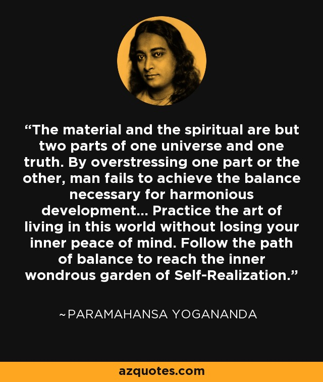 The material and the spiritual are but two parts of one universe and one truth. By overstressing one part or the other, man fails to achieve the balance necessary for harmonious development... Practice the art of living in this world without losing your inner peace of mind. Follow the path of balance to reach the inner wondrous garden of Self-Realization. - Paramahansa Yogananda